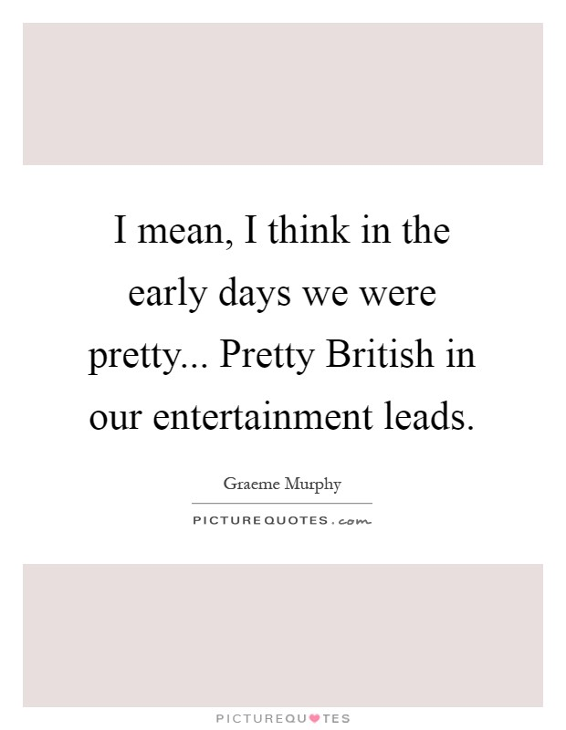 I mean, I think in the early days we were pretty... Pretty British in our entertainment leads Picture Quote #1