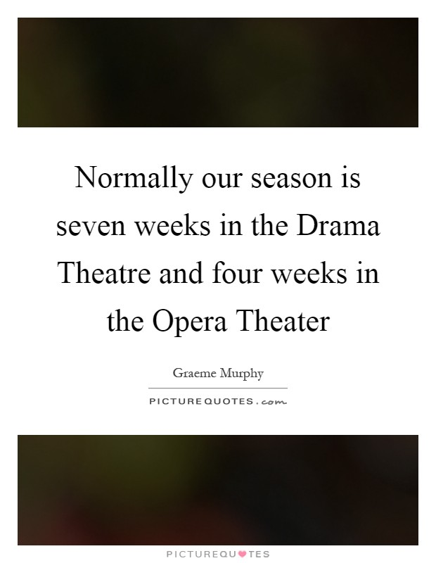 Normally our season is seven weeks in the Drama Theatre and four weeks in the Opera Theater Picture Quote #1