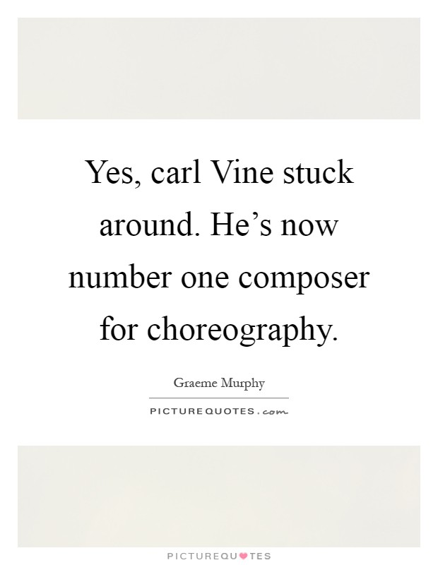 Yes, carl Vine stuck around. He's now number one composer for choreography Picture Quote #1