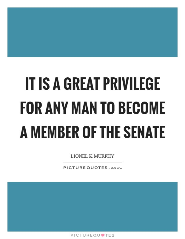 It is a great privilege for any man to become a member of the Senate Picture Quote #1
