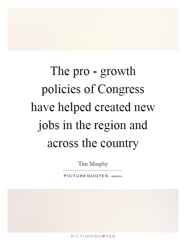 The pro - growth policies of Congress have helped created new jobs in the region and across the country Picture Quote #1