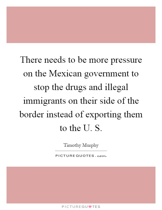 There needs to be more pressure on the Mexican government to stop the drugs and illegal immigrants on their side of the border instead of exporting them to the U. S Picture Quote #1