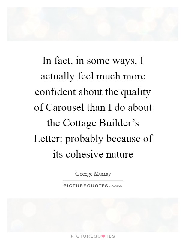 In fact, in some ways, I actually feel much more confident about the quality of Carousel than I do about the Cottage Builder's Letter: probably because of its cohesive nature Picture Quote #1