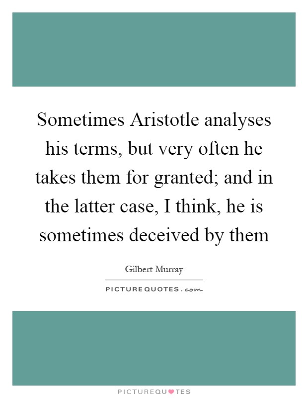Sometimes Aristotle analyses his terms, but very often he takes them for granted; and in the latter case, I think, he is sometimes deceived by them Picture Quote #1