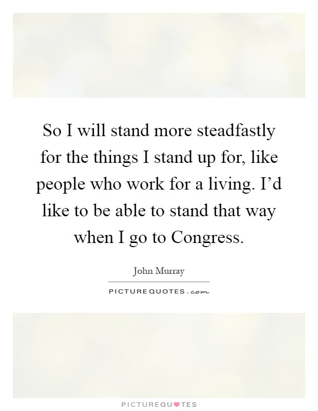 So I will stand more steadfastly for the things I stand up for, like people who work for a living. I'd like to be able to stand that way when I go to Congress Picture Quote #1