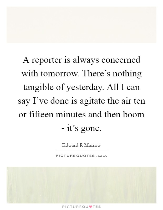 A reporter is always concerned with tomorrow. There's nothing tangible of yesterday. All I can say I've done is agitate the air ten or fifteen minutes and then boom - it's gone Picture Quote #1