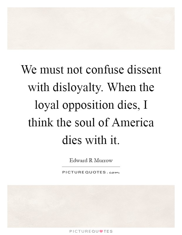 We must not confuse dissent with disloyalty. When the loyal opposition dies, I think the soul of America dies with it Picture Quote #1