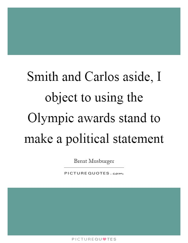 Smith and Carlos aside, I object to using the Olympic awards stand to make a political statement Picture Quote #1