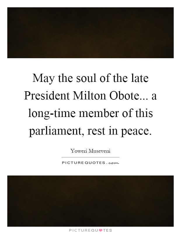 May the soul of the late President Milton Obote... a long-time member of this parliament, rest in peace Picture Quote #1