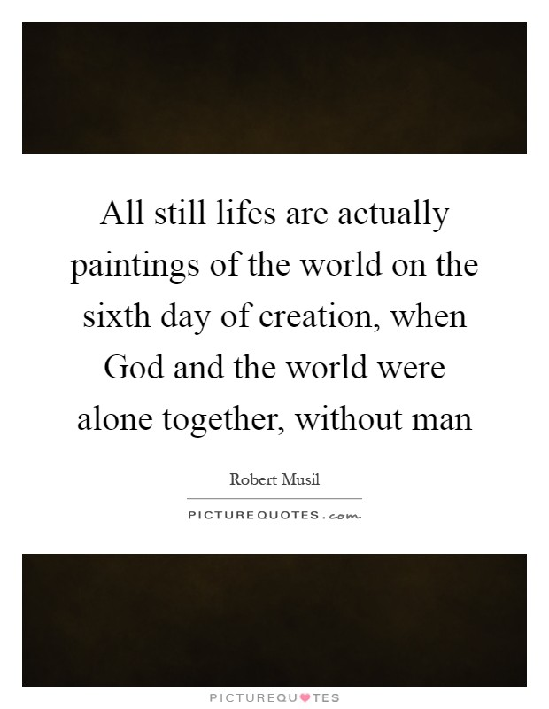 All still lifes are actually paintings of the world on the sixth day of creation, when God and the world were alone together, without man Picture Quote #1