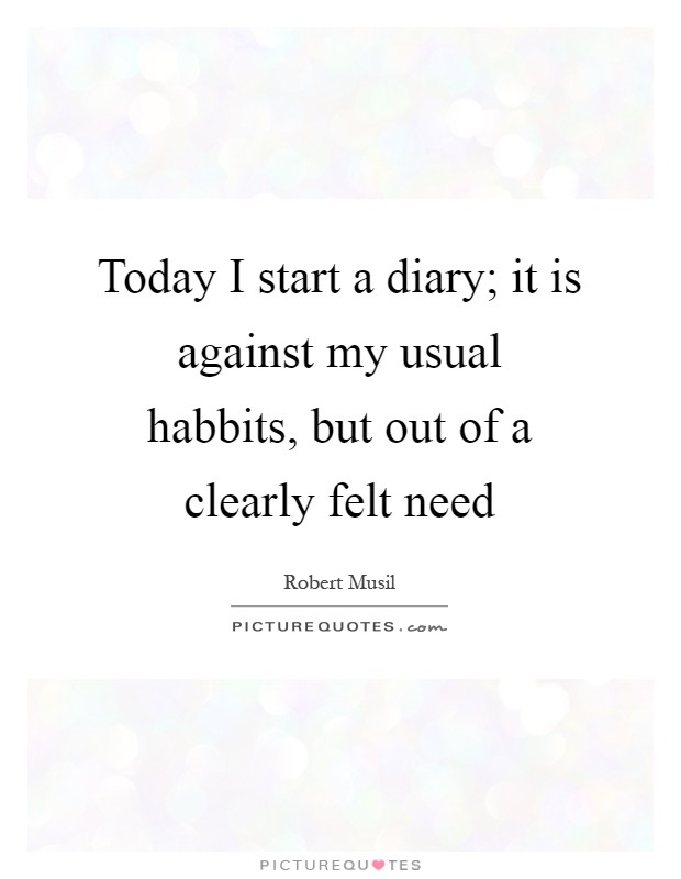 Today I start a diary; it is against my usual habbits, but out of a clearly felt need Picture Quote #1