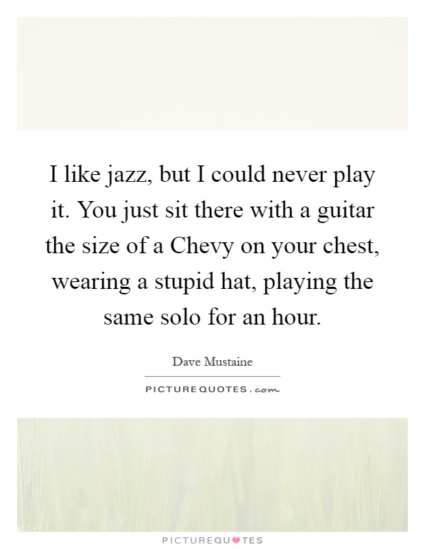 I like jazz, but I could never play it. You just sit there with a guitar the size of a Chevy on your chest, wearing a stupid hat, playing the same solo for an hour Picture Quote #1