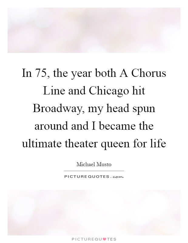 In  75, the year both A Chorus Line and Chicago hit Broadway, my head spun around and I became the ultimate theater queen for life Picture Quote #1