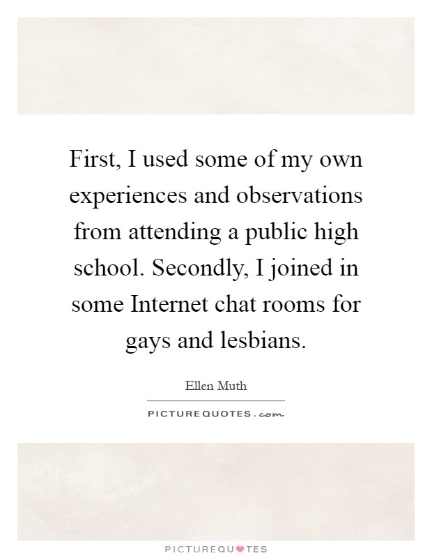 First, I used some of my own experiences and observations from attending a public high school. Secondly, I joined in some Internet chat rooms for gays and lesbians Picture Quote #1