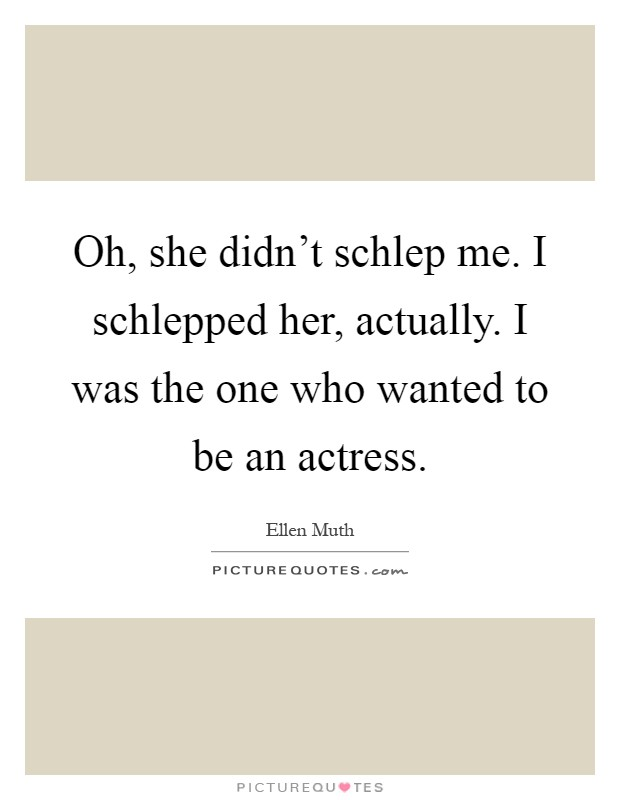Oh, she didn't schlep me. I schlepped her, actually. I was the one who wanted to be an actress Picture Quote #1