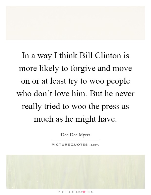 In a way I think Bill Clinton is more likely to forgive and move on or at least try to woo people who don't love him. But he never really tried to woo the press as much as he might have Picture Quote #1