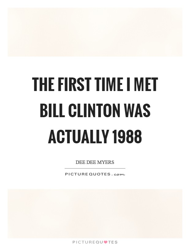 The first time I met Bill Clinton was actually 1988 Picture Quote #1