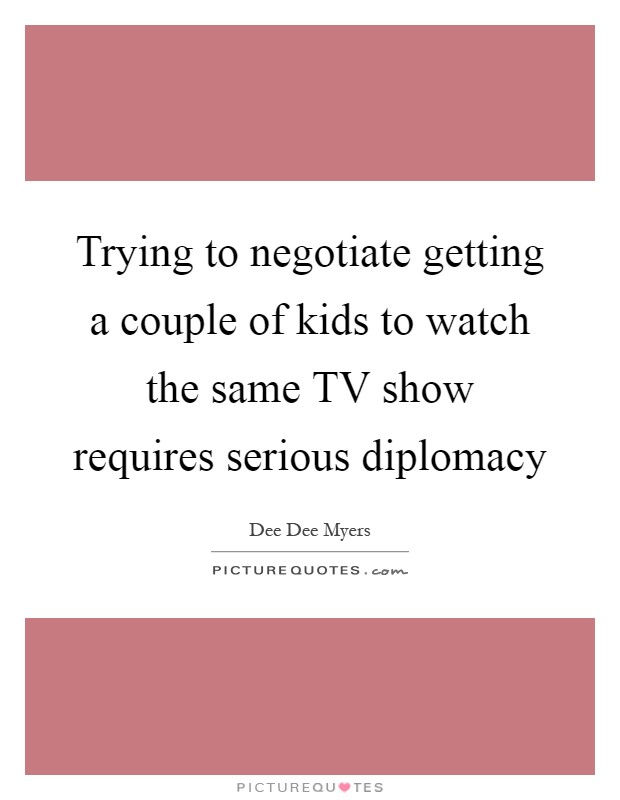 Trying to negotiate getting a couple of kids to watch the same TV show requires serious diplomacy Picture Quote #1