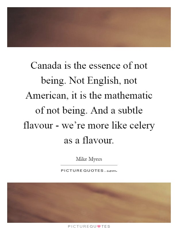 Canada is the essence of not being. Not English, not American, it is the mathematic of not being. And a subtle flavour - we're more like celery as a flavour Picture Quote #1