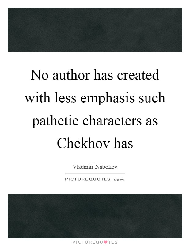 No author has created with less emphasis such pathetic characters as Chekhov has Picture Quote #1