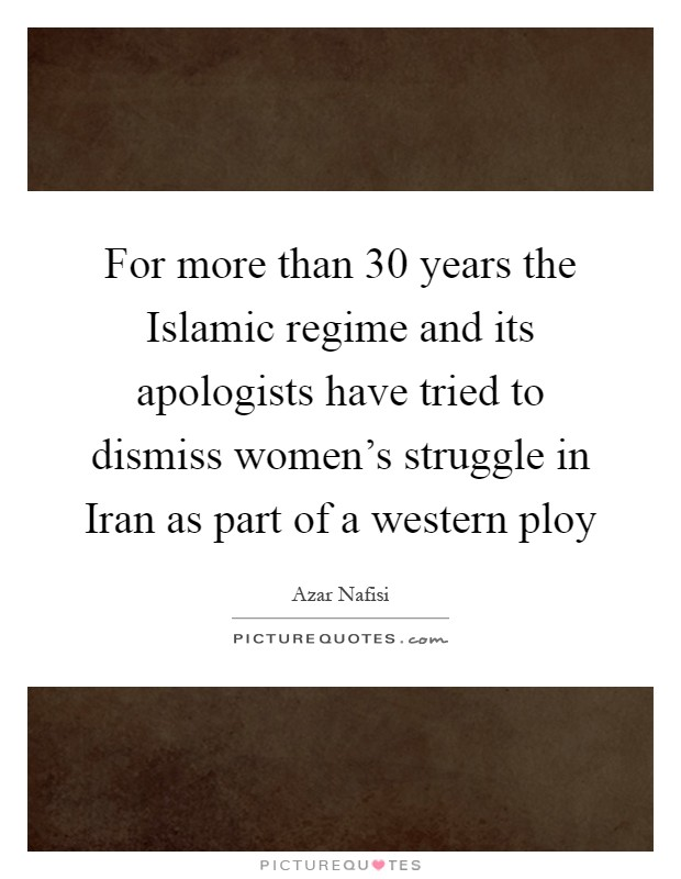 For more than 30 years the Islamic regime and its apologists have tried to dismiss women's struggle in Iran as part of a western ploy Picture Quote #1