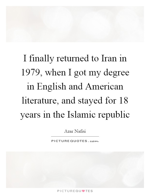 I finally returned to Iran in 1979, when I got my degree in English and American literature, and stayed for 18 years in the Islamic republic Picture Quote #1