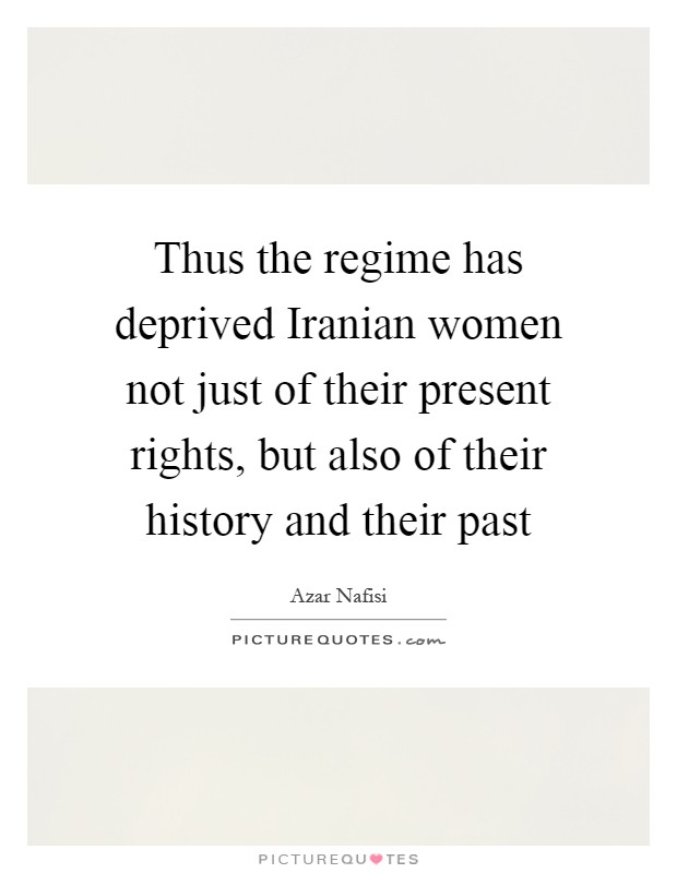 Thus the regime has deprived Iranian women not just of their present rights, but also of their history and their past Picture Quote #1