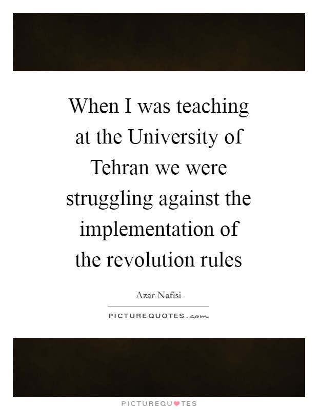 When I was teaching at the University of Tehran we were struggling against the implementation of the revolution rules Picture Quote #1