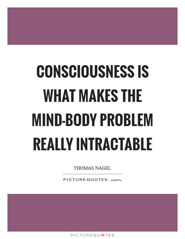 Consciousness is what makes the mind-body problem really intractable Picture Quote #1