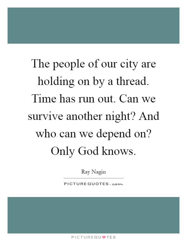 The people of our city are holding on by a thread. Time has run out. Can we survive another night? And who can we depend on? Only God knows Picture Quote #1