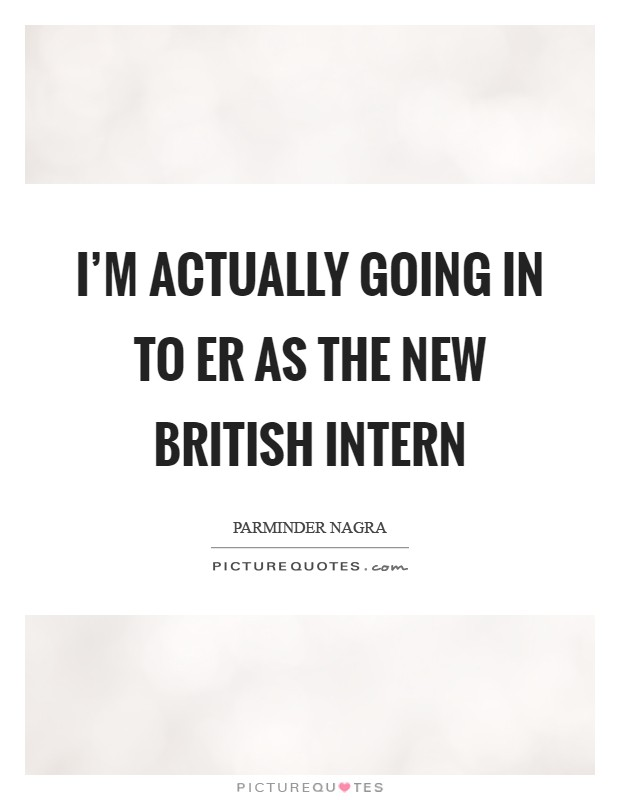 I'm actually going in to ER as the new British intern Picture Quote #1