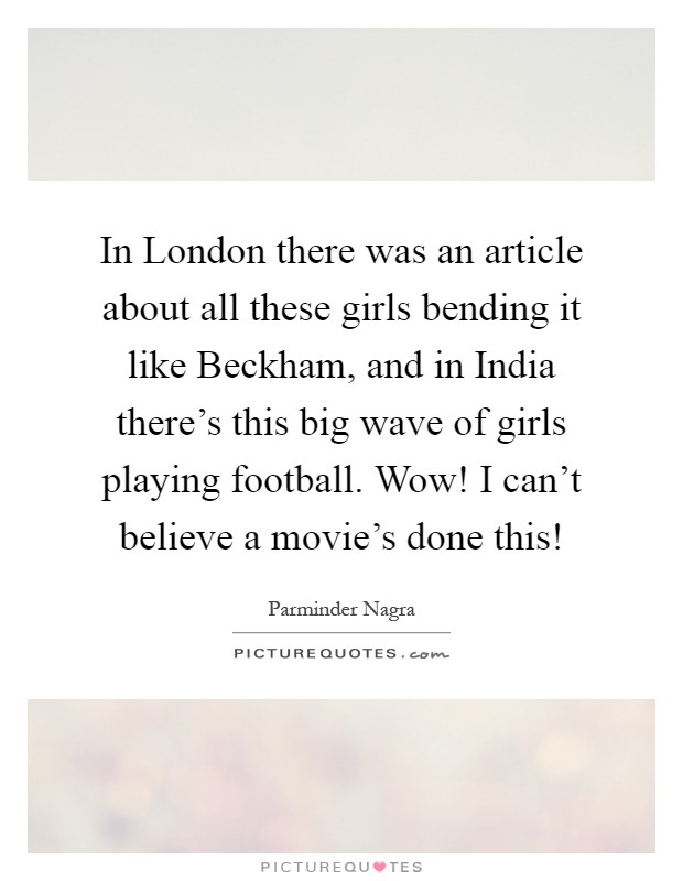 In London there was an article about all these girls bending it like Beckham, and in India there's this big wave of girls playing football. Wow! I can't believe a movie's done this! Picture Quote #1