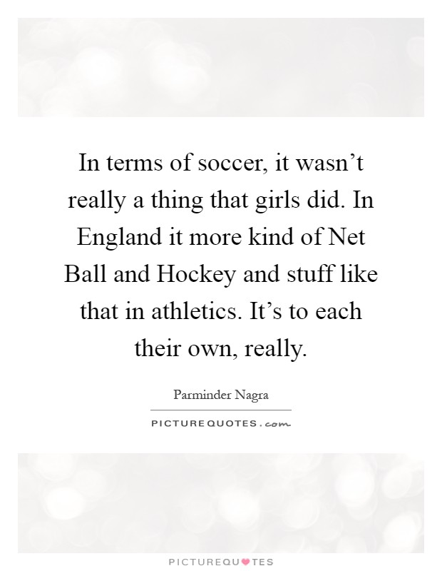 In terms of soccer, it wasn't really a thing that girls did. In England it more kind of Net Ball and Hockey and stuff like that in athletics. It's to each their own, really Picture Quote #1