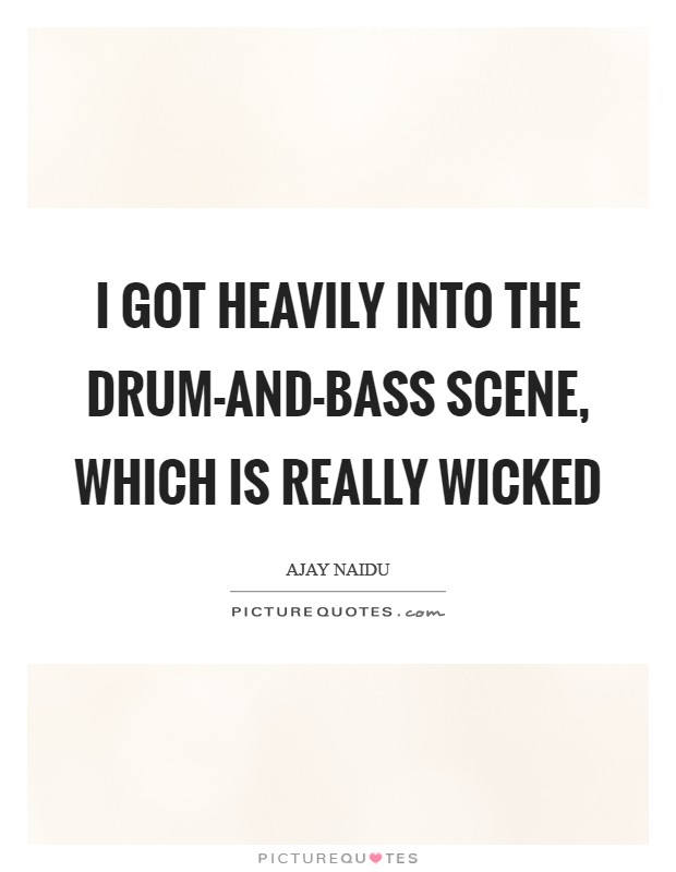 I got heavily into the drum-and-bass scene, which is really wicked Picture Quote #1