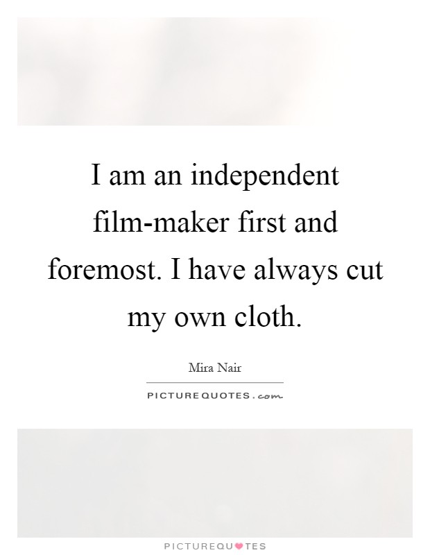 I am an independent film-maker first and foremost. I have always cut my own cloth Picture Quote #1
