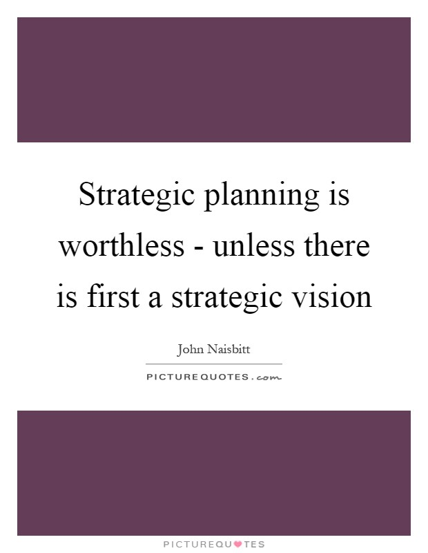 Strategic planning is worthless - unless there is first a strategic vision Picture Quote #1