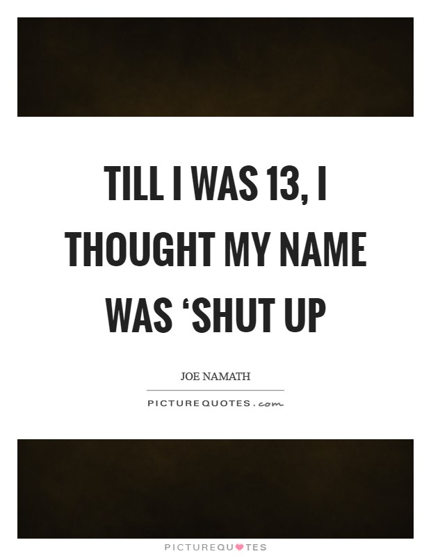 Till I was 13, I thought my name was 'Shut Up Picture Quote #1