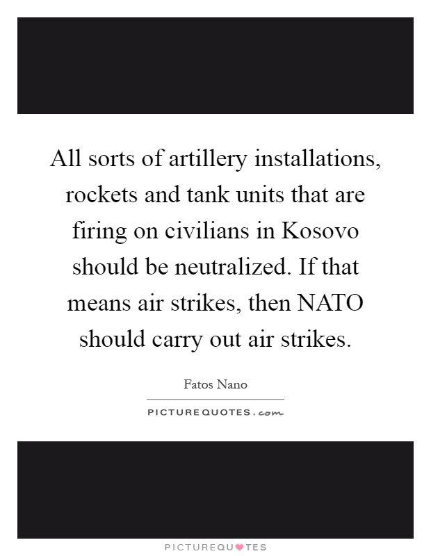 All sorts of artillery installations, rockets and tank units that are firing on civilians in Kosovo should be neutralized. If that means air strikes, then NATO should carry out air strikes Picture Quote #1