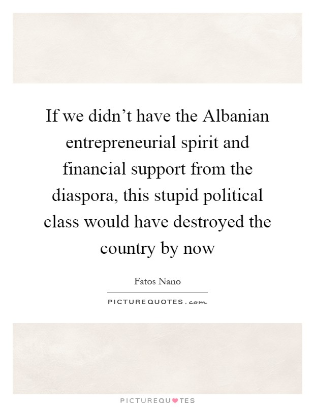 If we didn't have the Albanian entrepreneurial spirit and financial support from the diaspora, this stupid political class would have destroyed the country by now Picture Quote #1