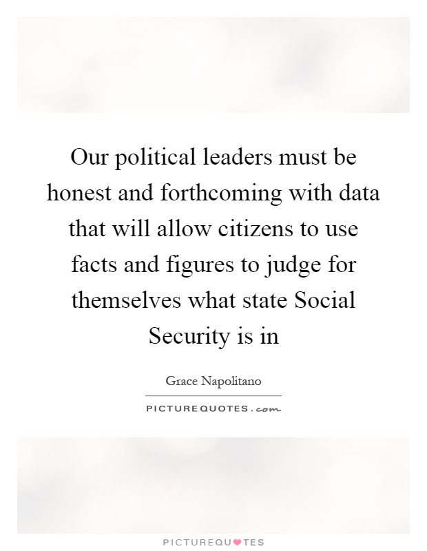 Our political leaders must be honest and forthcoming with data that will allow citizens to use facts and figures to judge for themselves what state Social Security is in Picture Quote #1