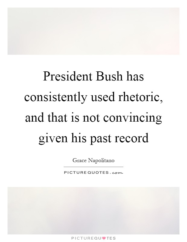 President Bush has consistently used rhetoric, and that is not convincing given his past record Picture Quote #1