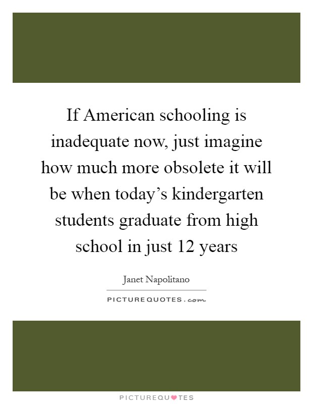 If American schooling is inadequate now, just imagine how much more obsolete it will be when today's kindergarten students graduate from high school in just 12 years Picture Quote #1