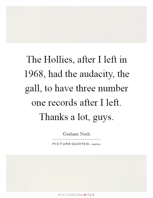 The Hollies, after I left in 1968, had the audacity, the gall, to have three number one records after I left. Thanks a lot, guys Picture Quote #1