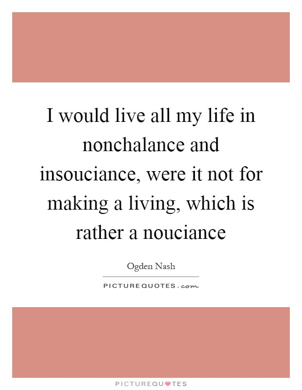 I would live all my life in nonchalance and insouciance, were it not for making a living, which is rather a nouciance Picture Quote #1