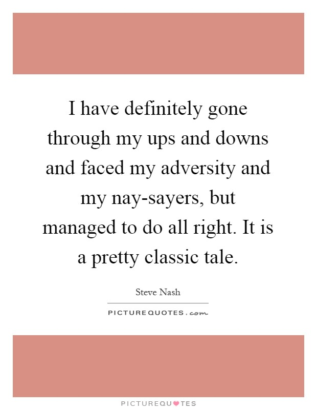 I have definitely gone through my ups and downs and faced my adversity and my nay-sayers, but managed to do all right. It is a pretty classic tale Picture Quote #1