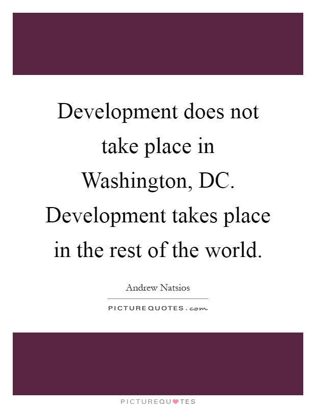 Development does not take place in Washington, DC. Development takes place in the rest of the world Picture Quote #1