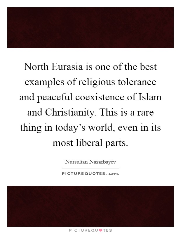 North Eurasia is one of the best examples of religious tolerance and peaceful coexistence of Islam and Christianity. This is a rare thing in today's world, even in its most liberal parts Picture Quote #1