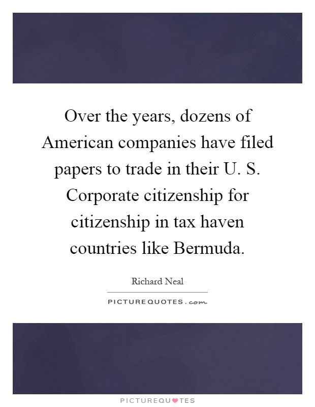 Over the years, dozens of American companies have filed papers to trade in their U. S. Corporate citizenship for citizenship in tax haven countries like Bermuda Picture Quote #1