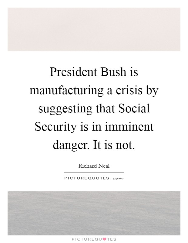 President Bush is manufacturing a crisis by suggesting that Social Security is in imminent danger. It is not Picture Quote #1