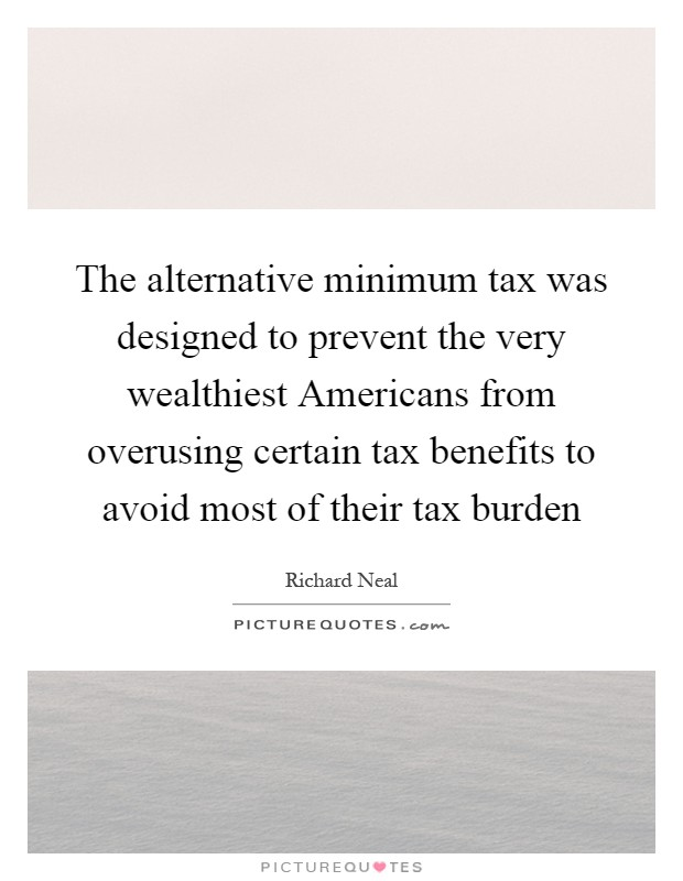 The alternative minimum tax was designed to prevent the very wealthiest Americans from overusing certain tax benefits to avoid most of their tax burden Picture Quote #1